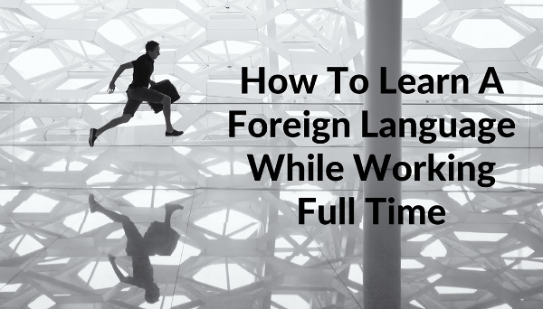 how-to-learn-a-foreign-language-while-working-full-time